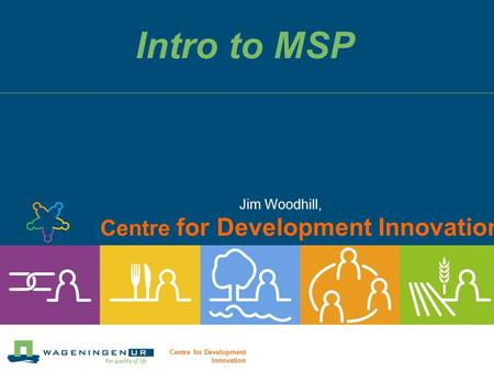 Centre for Development Innovation Intro to MSP Jim Woodhill, Centre for Development Innovation.