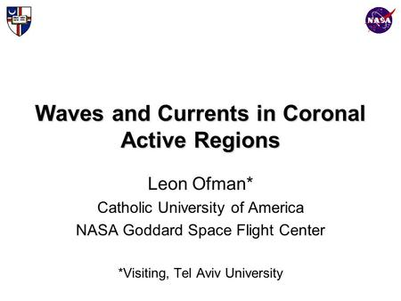 Waves and Currents in Coronal Active Regions Leon Ofman* Catholic University of America NASA Goddard Space Flight Center *Visiting, Tel Aviv University.