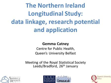 The Northern Ireland Longitudinal Study: data linkage, research potential and application Gemma Catney Centre for Public Health, Queen's University Belfast.