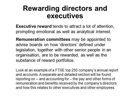 Executive reward tends to attract a lot of attention, prompting emotional as well as analytical interest. Remuneration committees may be appointed to advise.