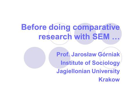Before doing comparative research with SEM … Prof. Jarosław Górniak Institute of Sociology Jagiellonian University Krakow.