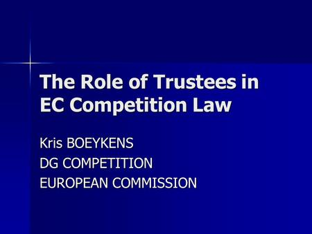 The Role of Trustees in EC Competition Law Kris BOEYKENS DG COMPETITION EUROPEAN COMMISSION.