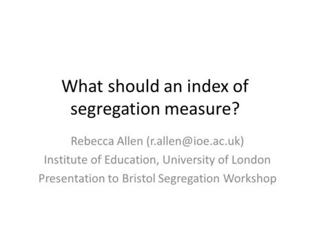 What should an index of segregation measure? Rebecca Allen Institute of Education, University of London Presentation to Bristol Segregation.