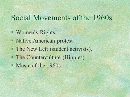 Social Movements of the 1960s §Women's Rights §Native American protest §The New Left (student activists). §The Counterculture (Hippies) §Music of the 1960s.