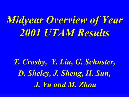 Midyear Overview of Year 2001 UTAM Results T. Crosby, Y. Liu, G. Schuster, D. Sheley, J. Sheng, H. Sun, J. Yu and M. Zhou J. Yu and M. Zhou.