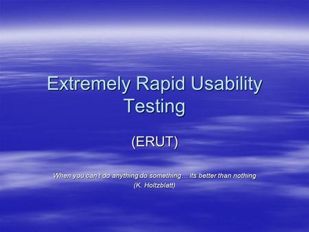 Extremely Rapid Usability Testing (ERUT) When you can't do anything do something… its better than nothing (K. Holtzblatt)