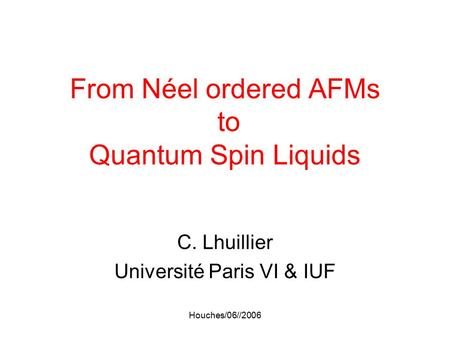 Houches/06//2006 From Néel ordered AFMs to Quantum Spin Liquids C. Lhuillier Université Paris VI & IUF.
