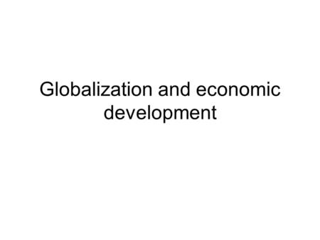Globalization and economic development. Outline A review of the recent development record –Centrality of economic growth What is the relationship between.