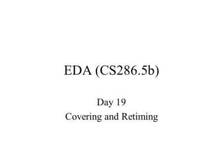 "EDA (CS286.5b) Day 19 Covering and Retiming. ""Final"" Like Assignment #1 –longer –more breadth –focus since assignment #2 –…but ideas are cummulative –open."