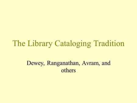 The Library Cataloging Tradition Dewey, Ranganathan, Avram, and others.