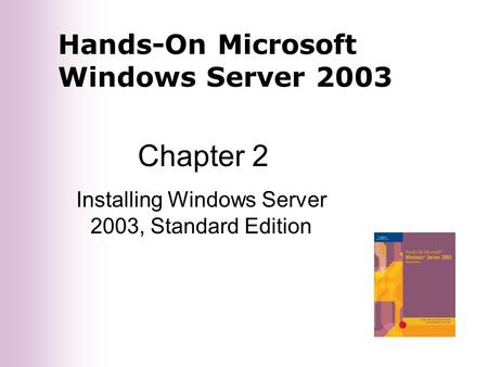 Hands-On Microsoft Windows Server 2003 Chapter 2 Installing Windows Server 2003, Standard Edition.