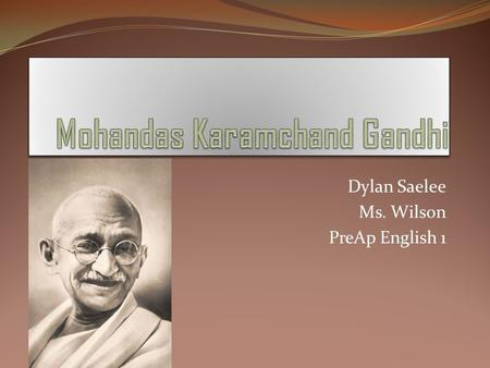 Dylan Saelee Ms. Wilson PreAp English 1. Birth Mohandas Karamchand Gandhi was born in town of Porbander in state of what is now Gujarat on 2 October 1869.