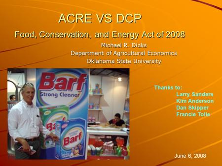 ACRE VS DCP Food, Conservation, and Energy Act of 2008 Michael R. Dicks Department of Agricultural Economics Oklahoma State University June 6, 2008 Thanks.