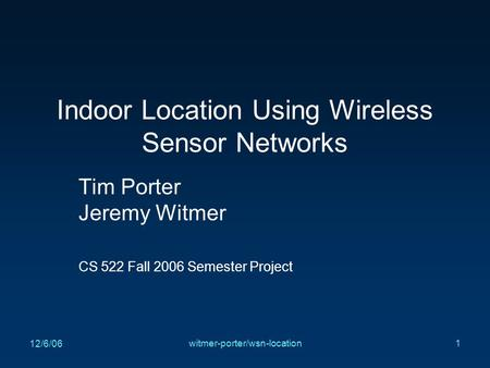 12/6/06 witmer-porter/wsn-location1 Indoor Location Using Wireless Sensor Networks Tim Porter Jeremy Witmer CS 522 Fall 2006 Semester Project.