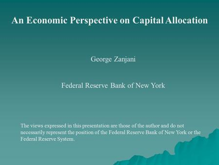 An Economic Perspective on Capital Allocation George Zanjani Federal Reserve Bank of New York The views expressed in this presentation are those of the.