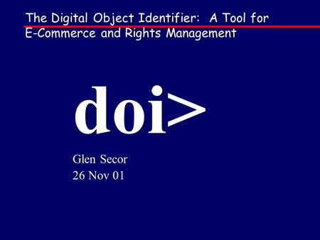 The Digital Object Identifier: A Tool for E-Commerce and Rights Management doi> Glen Secor 26 Nov 01.