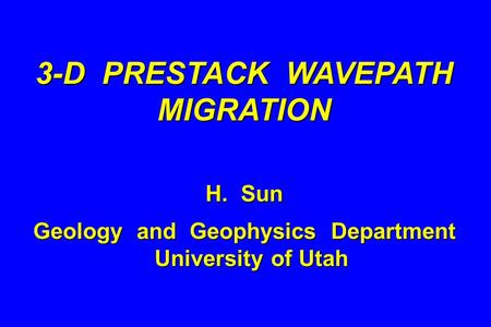 3-D PRESTACK WAVEPATH MIGRATION H. Sun Geology and Geophysics Department University of Utah.