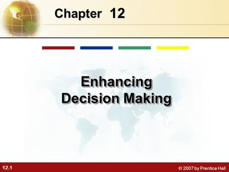 12.1 © 2007 by Prentice Hall 12 Chapter Enhancing Decision Making.
