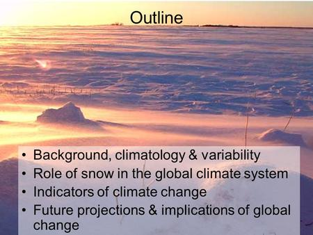 Outline Background, climatology & variability Role of snow in the global climate system Indicators of climate change Future projections & implications.