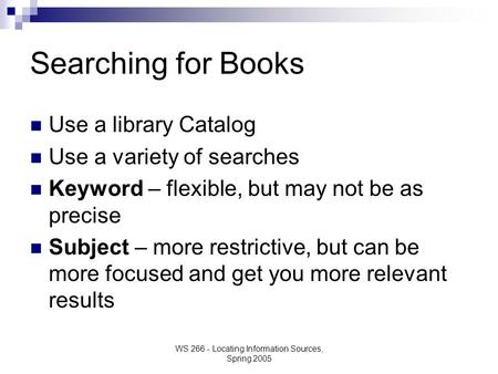 WS 266 - Locating Information Sources, Spring 2005 Searching for Books Use a library Catalog Use a variety of searches Keyword – flexible, but may not.