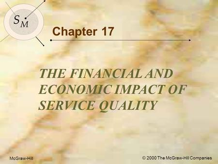 McGraw-Hill© 2000 The McGraw-Hill Companies 1 S M S M McGraw-Hill © 2000 The McGraw-Hill Companies Chapter 17 THE FINANCIAL AND ECONOMIC IMPACT OF SERVICE.