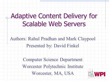 Adaptive Content Delivery for Scalable Web Servers Authors: Rahul Pradhan and Mark Claypool Presented by: David Finkel Computer Science Department Worcester.