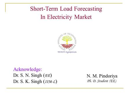 Short-Term Load Forecasting In Electricity Market N. M. Pindoriya Ph. D. Student (EE) Acknowledge: Dr. S. N. Singh ( EE ) Dr. S. K. Singh ( IIM-L )
