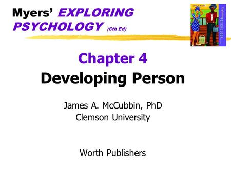 Myers' EXPLORING PSYCHOLOGY (6th Ed) Chapter 4 Developing Person James A. McCubbin, PhD Clemson University Worth Publishers.