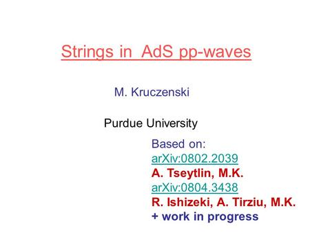 Strings in AdS pp-waves M. Kruczenski Purdue University Based on: arXiv:0802.2039 A. Tseytlin, M.K. arXiv:0804.3438 R. Ishizeki, A. Tirziu, M.K. + work.