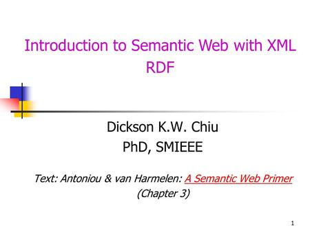 1 Introduction to Semantic Web with XML RDF Dickson K.W. Chiu PhD, SMIEEE Text: Antoniou & van Harmelen: A Semantic Web PrimerA Semantic Web Primer (Chapter.