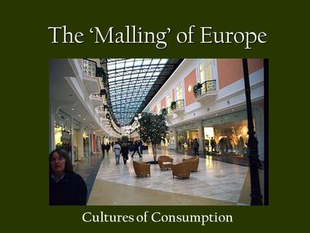 The 'Malling' of Europe Cultures of Consumption. Consumption and Consumerism Consumption, as the practice of the culture of consumerism (acquiring, purchasing,