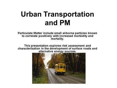 Urban Transportation and PM Particulate Matter include small airborne particles known to correlate positively with increased morbidity and mortality. This.