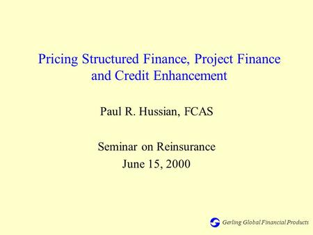 Gerling Global Financial Products Pricing Structured Finance, Project Finance and Credit Enhancement Paul R. Hussian, FCAS Seminar on Reinsurance June.