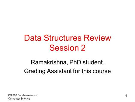CS 307 Fundamentals of Computer Science 1 Data Structures Review Session 2 Ramakrishna, PhD student. Grading Assistant for this course.