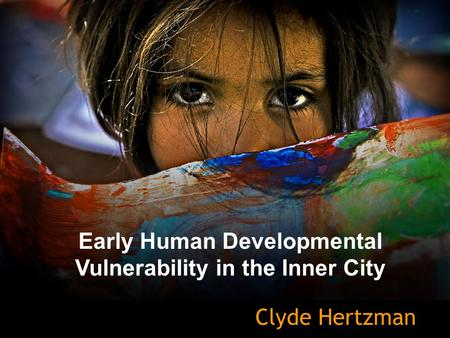 Early Human Developmental Vulnerability in the Inner City Clyde Hertzman.