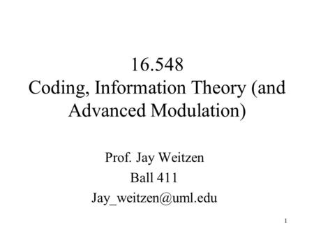 1 16.548 Coding, Information Theory (and Advanced Modulation) Prof. Jay Weitzen Ball 411