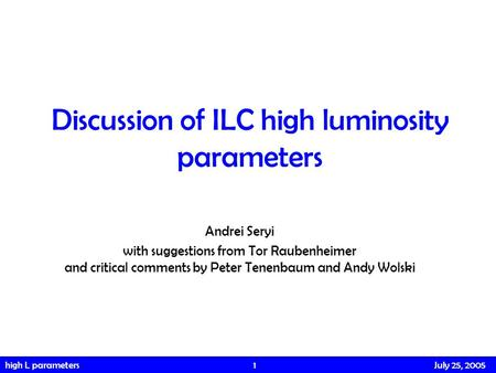 High L parameters 1 July 25, 2005 Discussion of ILC high luminosity parameters Andrei Seryi with suggestions from Tor Raubenheimer and critical comments.