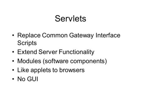 Servlets Replace Common Gateway Interface Scripts Extend Server Functionality Modules (software components) Like applets to browsers No GUI.