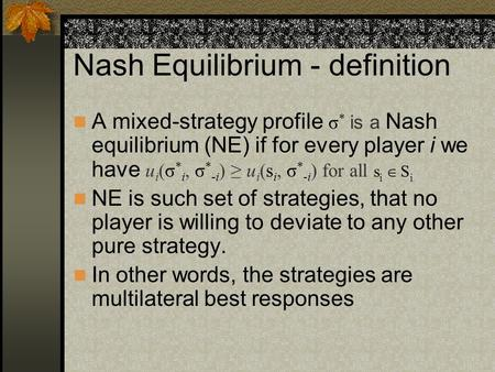 Nash Equilibrium - definition A mixed-strategy profile σ * is a Nash equilibrium (NE) if for every player i we have u i (σ * i, σ * -i ) ≥ u i (s i, σ.