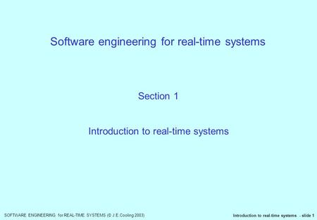 SOFTWARE ENGINEERING for REAL-TIME SYSTEMS (© J.E.Cooling 2003) Introduction to real-time systems - slide 1 Software engineering for real-time systems.