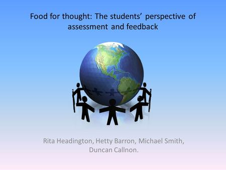 Food for thought: The students' perspective of assessment and feedback Rita Headington, Hetty Barron, Michael Smith, Duncan Callnon.