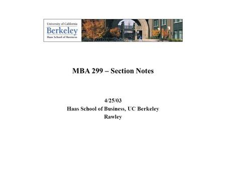 0 MBA 299 – Section Notes 4/25/03 Haas School of Business, UC Berkeley Rawley.