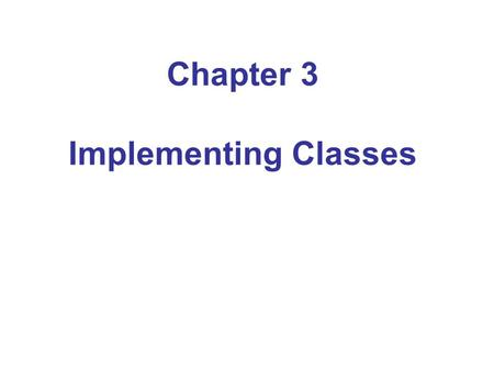 Chapter 3 Implementing Classes. Chapter Goals To become familiar with the process of implementing classes To be able to implement simple methods To understand.