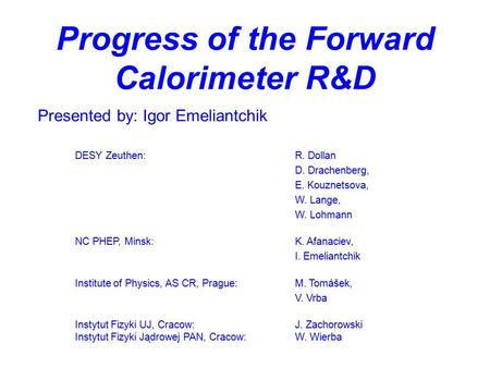 Progress of the Forward Calorimeter R&D Presented by: Igor Emeliantchik DESY Zeuthen:R. Dollan D. Drachenberg, E. Kouznetsova, W. Lange, W. Lohmann NC.