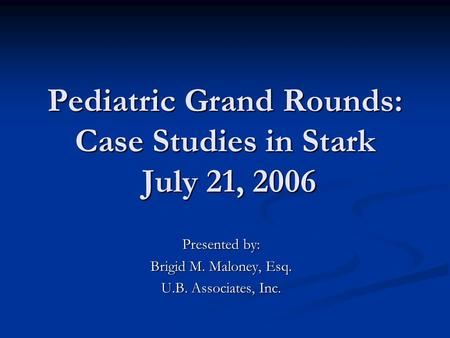 Pediatric Grand Rounds: Case Studies in Stark July 21, 2006 Presented by: Brigid M. Maloney, Esq. U.B. Associates, Inc.