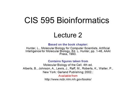 CIS 595 Bioinformatics Lecture 2 Based on the book chapter: Hunter, L., Molecular Biology for Computer Scientists. Artificial Intelligence for Molecular.