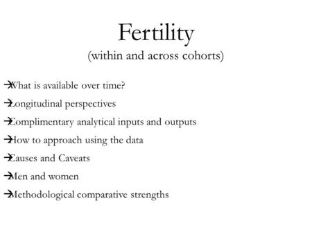Fertility (within and across cohorts)  What is available over time?  Longitudinal perspectives  Complimentary analytical inputs and outputs  How to.