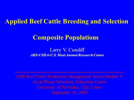 Applied Beef Cattle Breeding and Selection Composite Populations Larry V. Cundiff ARS-USDA-U.S. Meat Animal Research Center 2008 Beef Cattle Production.