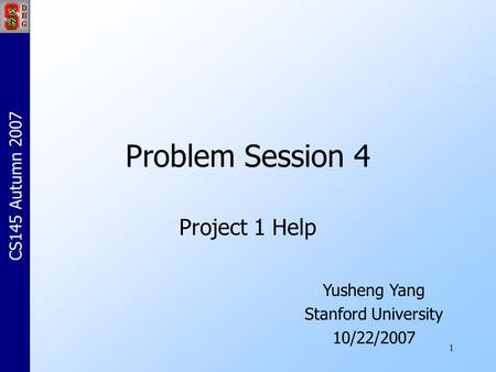 1 Problem Session 4 Project 1 Help Yusheng Yang Stanford University 10/22/2007 CS145 Autumn 2007.