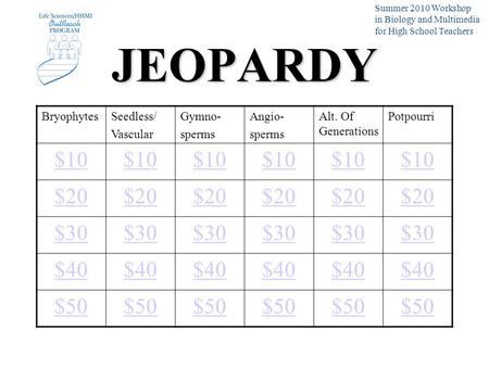JEOPARDY BryophytesSeedless/ Vascular Gymno- sperms Angio- sperms Alt. Of Generations Potpourri $10 $20 $30 $40 $50 Summer 2010 Workshop in Biology and.